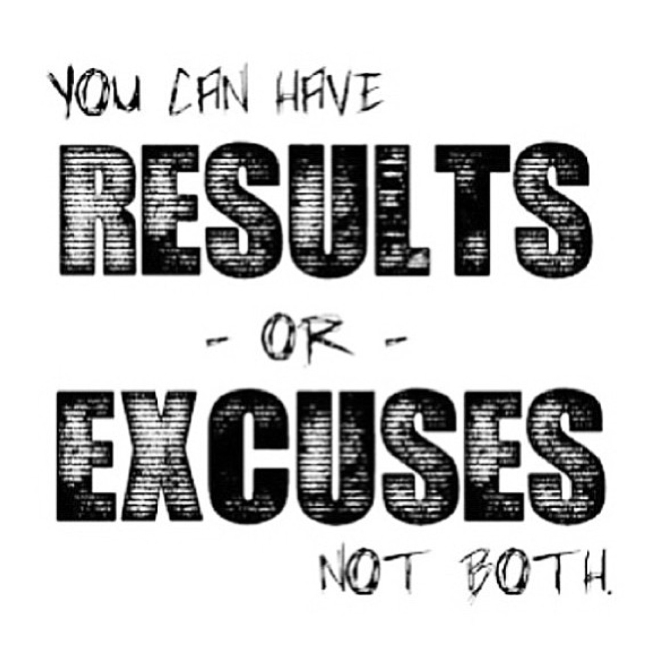 You can have results or excuses, but not both. ~ Poster #