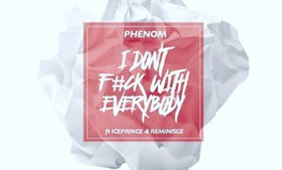 Phenom – I Don't F**k With Everybody ft. Ice Prince & Reminisce