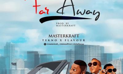 MasterKraft ft. Tekno & Flavour – Far Away