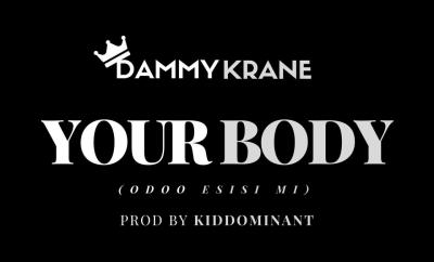 Dammy Krane – Your Body (Odoo Esisi Mi) [Prod. Kiddominant]