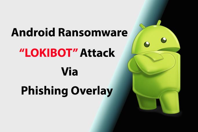 "Android Ransomware ""LOKIBOT"" Attacks Many Users via Phishing overlay"
