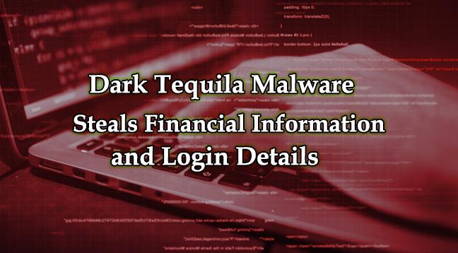 Dark Tequila  - Dark Tequila - Dark Tequila Malware Steals Financial Information and Login Details