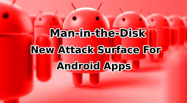 - Man in the Disk - Man-in-the-Disk Attack Shows How External Storage by App Open Serious Attack