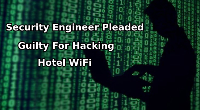 Hotel WiFi  - Hotel WiFi - 23-year-old Security Engineer Pleaded Guilty For Hacking the Hotel WiFi