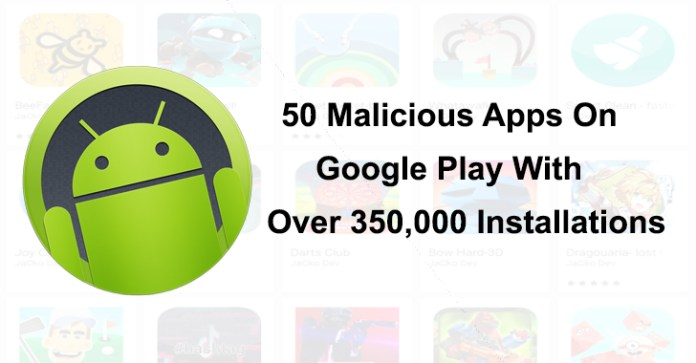 50 malicious apps  - 50 Malicious Apps - More Than 50 Malicious Apps With Over 350,000 Installs On Google Play