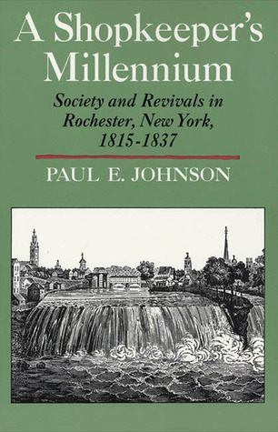 A Shopkeepers Millennium: Society and Rivals in Rochester New York 1815-1837 - Paul E. Johnson