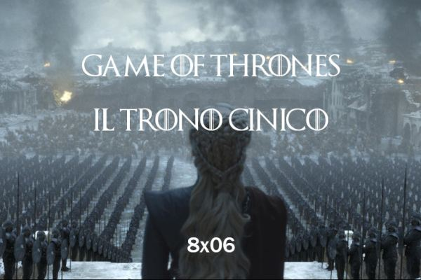 Game of Thrones 8×06 – Il trono cinico