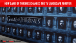 How Game Of Thrones Changed The TV Landscape Forever