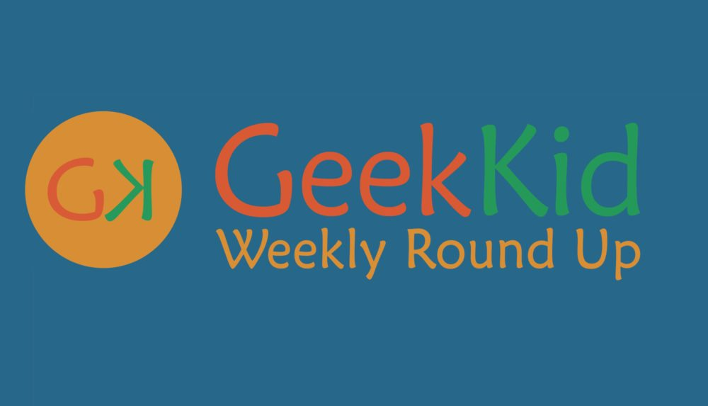 GeekKid Weekly Round Up!