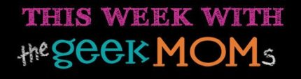 This Week With the GeekMoms