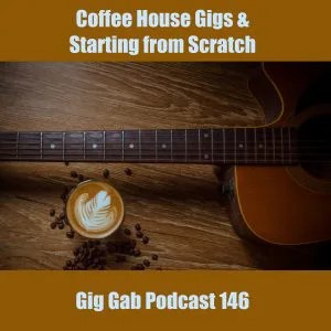 Coffee House Gigs & Starting From Scratch –Gig Gab Podcast 146