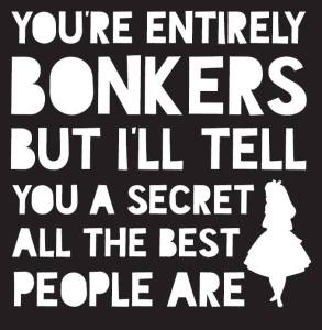 Art print that reads You're Entirely BONKERS but I'll tell you a secret all the best people are