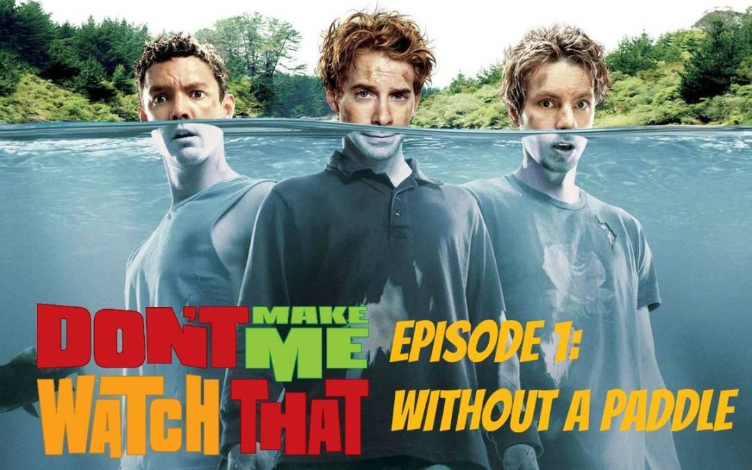 Don't Make Me Watch That! Episode 1: Without A Paddle