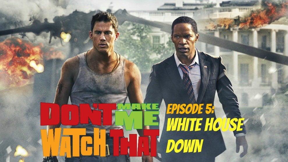 Don't Make Me Watch That Episode 5: White House Down