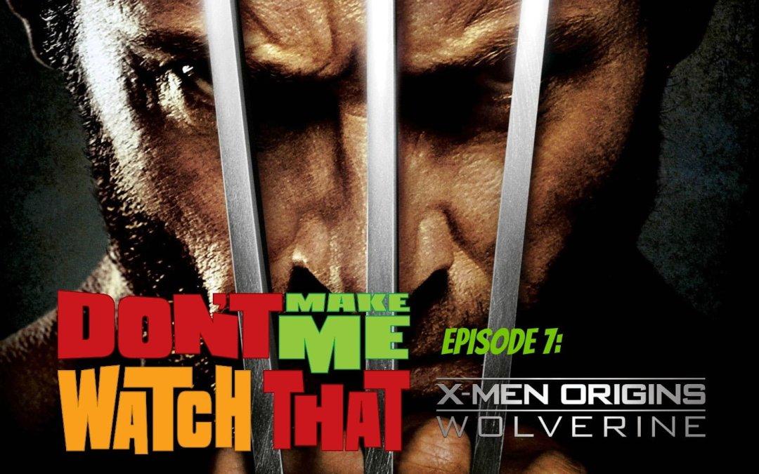 Don't Make Me Watch That Episode 7: X-Men Origins: Wolverine