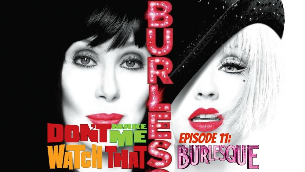 Don't Make Me Watch That Episode 11: Burlesque