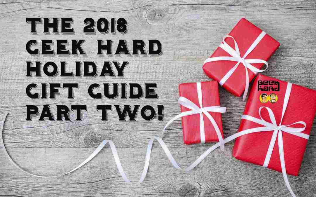 THE 2018 GEEK HARD HOLIDAY GIFT GUIDE: PART 2