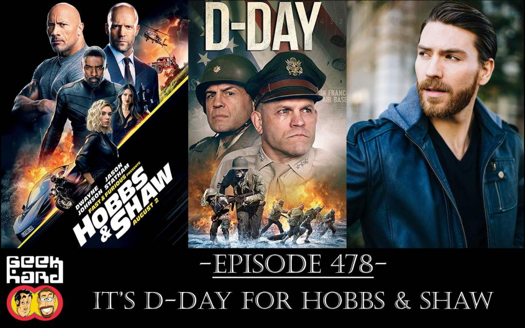 Geek Hard: Episode 478 – It's D-Day for Hobbs & Shaw