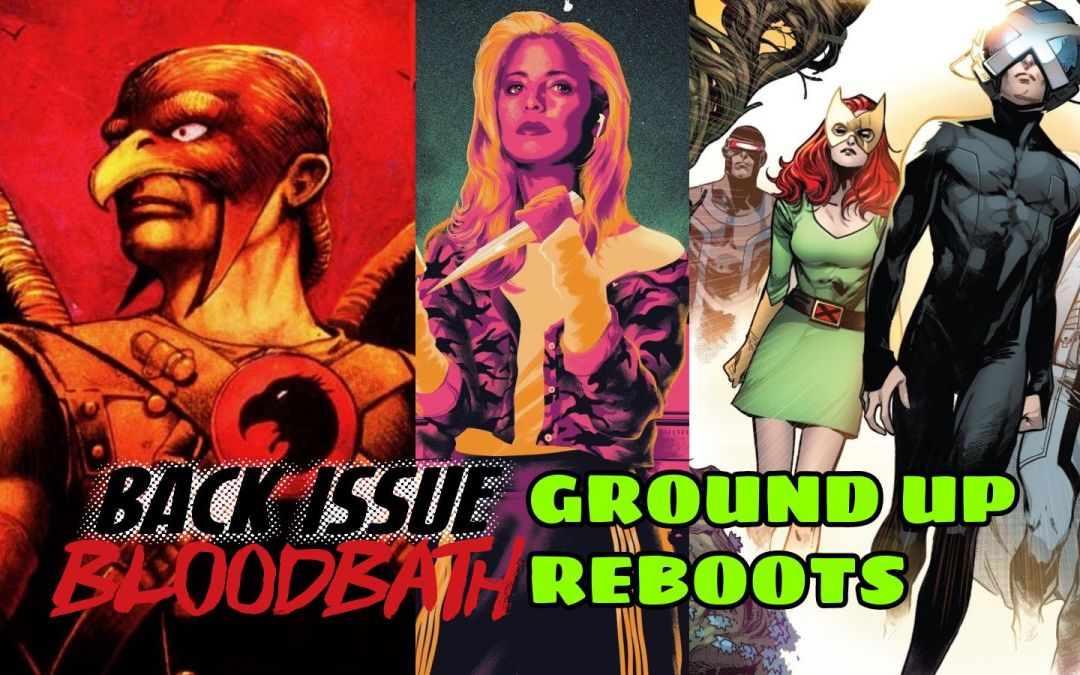Back Issue Bloodbath Episode 222: Ground Up Reboots