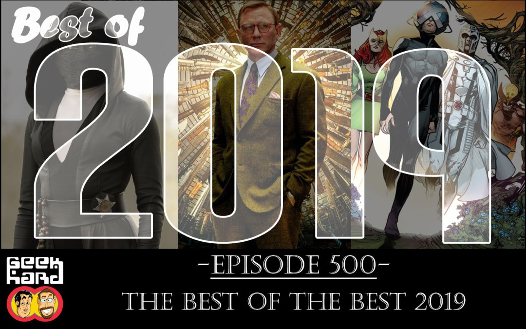 Geek Hard: Episode 500 – The Best of the Best of 2019!