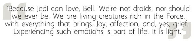 Because Jedi can love, Bell. We're not droids, nor should we ever be. We are living creatures rich in the Force, with everything that brings. Joy, affection, and, yes, grief. Experiencing such emotions is part of life. It is light.