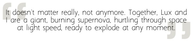 It doesn't matter really, not anymore. Together, Lux and I are a giant, burning supernova, hurtling through space at light speed, ready to explode at any moment.