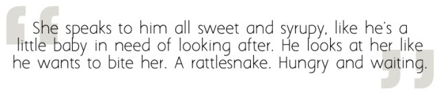 She speaks to him all sweet and syrupy, like he's a little baby in need of looking after. He looks at her like he wants to bite her. A rattlesnake. Hungry and waiting.