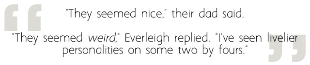 """""""They seemed nice,"""" their dad said. """"They seemed weird,"""" Everleigh replied. """"I've seen livelier personalities on some two by fours."""""""