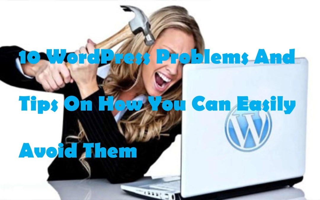 10 WordPress Problems And Tips On How You Can Easily Avoid Them