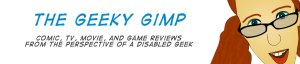 The Geeky Gimp comic, tv, movie, and game reviews from the perspective of a disabled geek