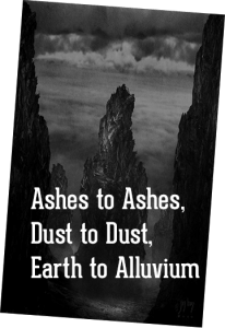 Ashes to Ashes, Dust to Dust, Earth to Alluvium