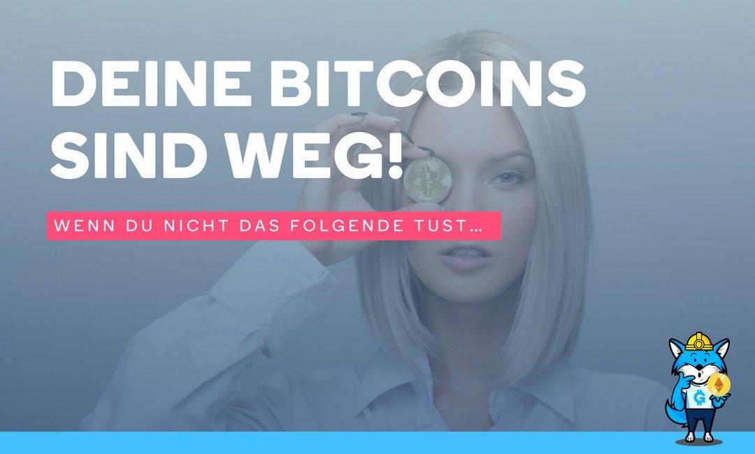 Deine Bitcoins sind weg! – Wenn du nicht das Folgende tust…