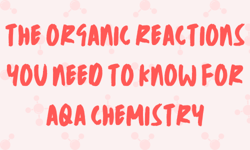 Organic reactions for AQA A-level Chemistry