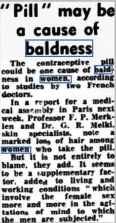 Newspaper article stating that the contraceptive pill may be causing hair loss.  So too, may the 'living and working conditions' which women now involve themselves in!