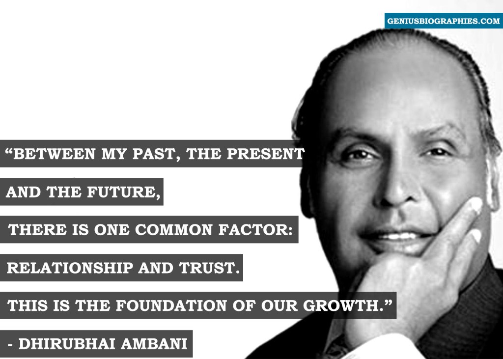 Between my past, the present and the future, there is one common factor: relationship and trust. This is the foundation of our growth. - Dhirubhai Ambani
