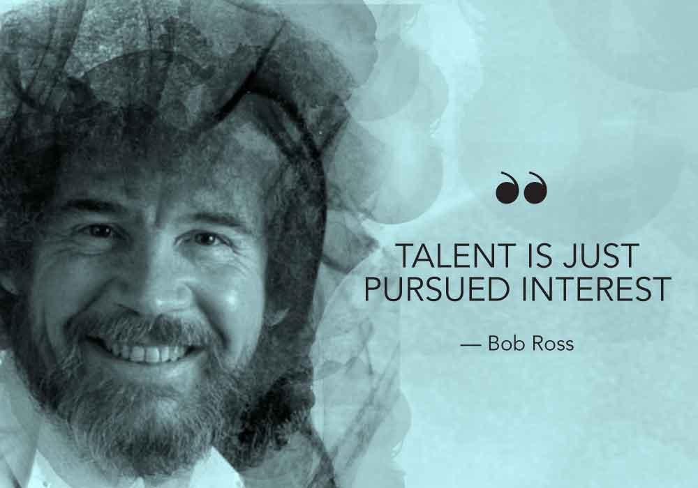 """Talent is just pursued interest."" - Bob Ross"