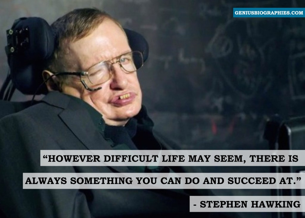 However difficult life may seem, there is always something you can do and succeed at. ~ Stephen Hawking