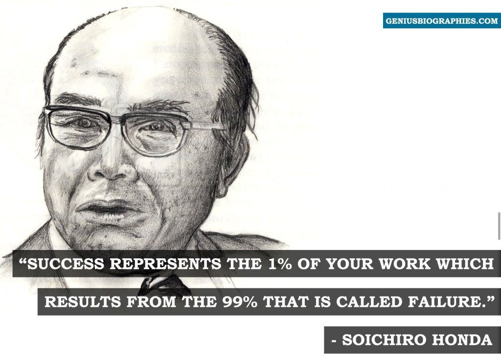 Success represents the 1% of your work which results from the 99% that is called faiure. Soichiro Honda