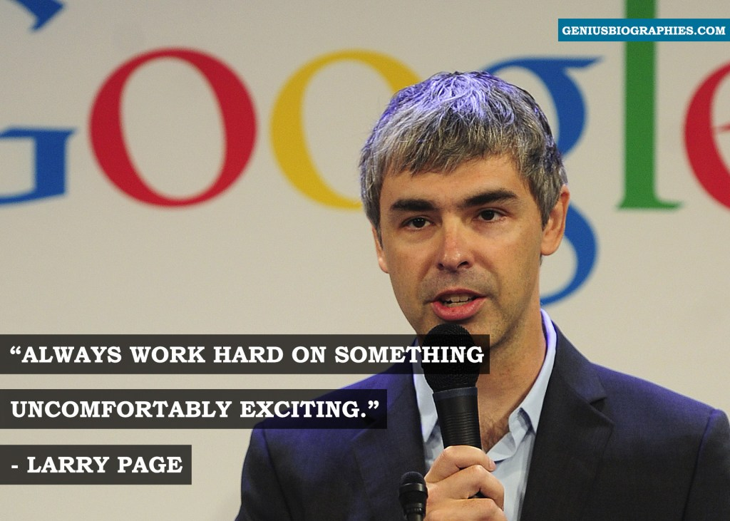 Always work hard on something uncomfortably exciting. ~ Larry Page
