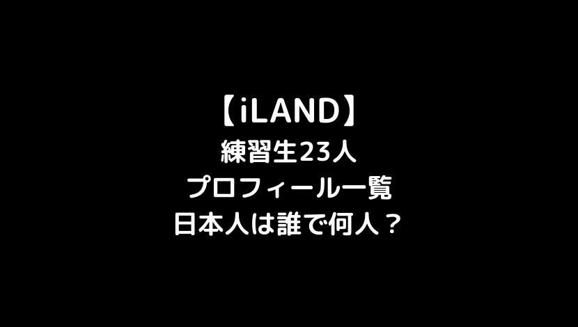 iLAND練習生23人プロフィールを一覧で総まとめ!日本人は誰で何人?