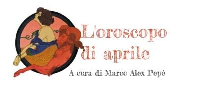 L'oroscopo di aprile 2018 a cura di Marco Alex Pepé