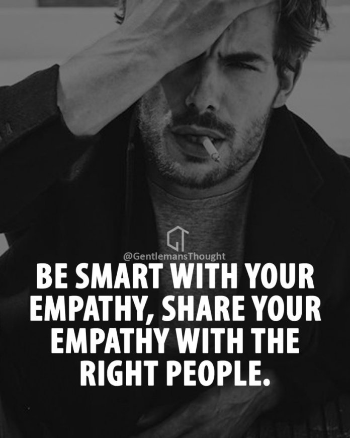 Be smart with your empathy , share your empathy with the right people.