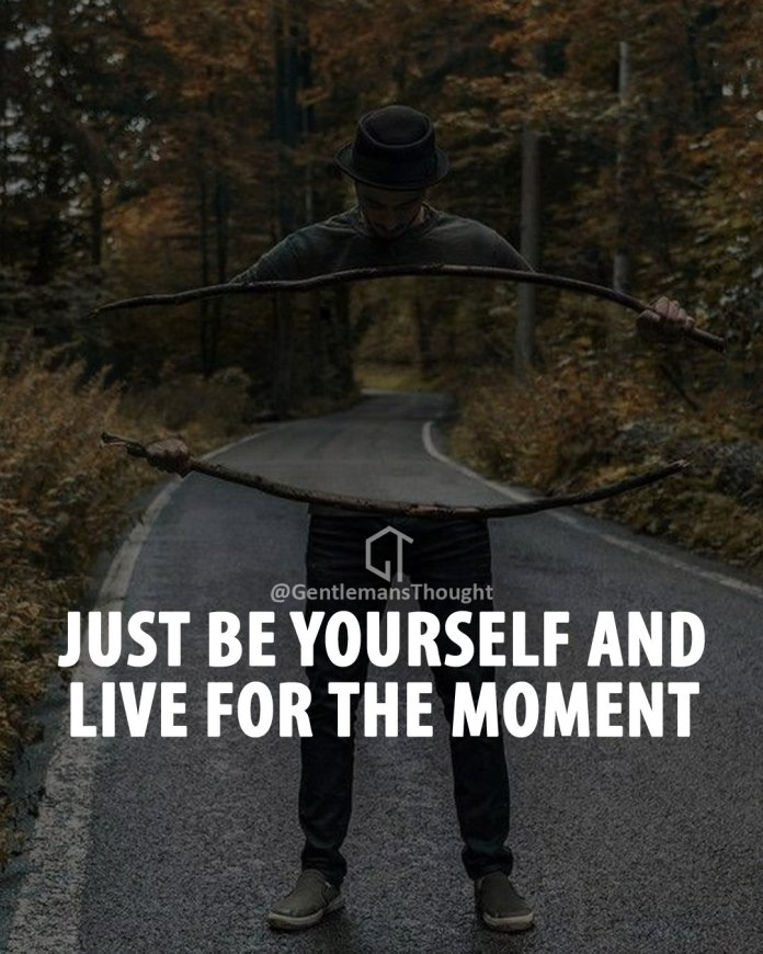 Just be yourself and live for the moment.