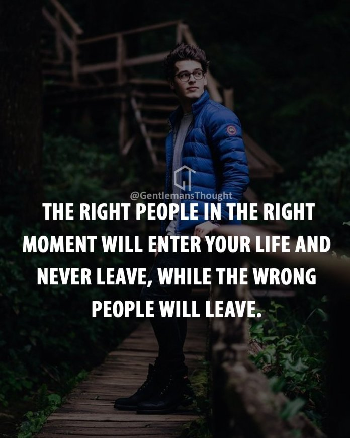 The right people in the right moment will enter your life and never leave, while the wrong people will leave.