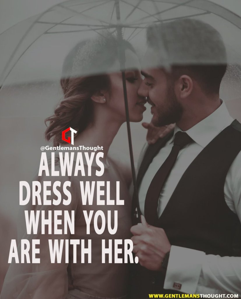 Always dress well when you are with her.