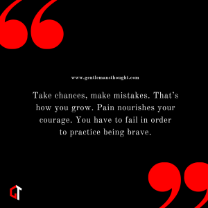 Take chances, make mistakes. That's how you grow. Pain nourishes your courage. You have to fail in order topractice being brave.