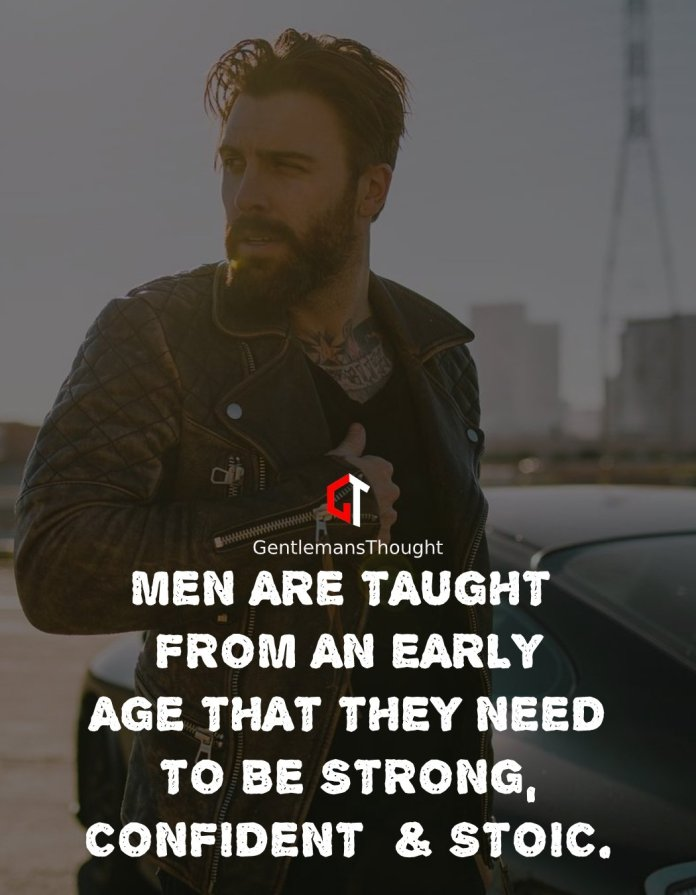MEN ARE TAUGHT FROM AN EARLY AGE THAT THEY NEED TO BE STRONG, CONFIDENT AND STOIC.