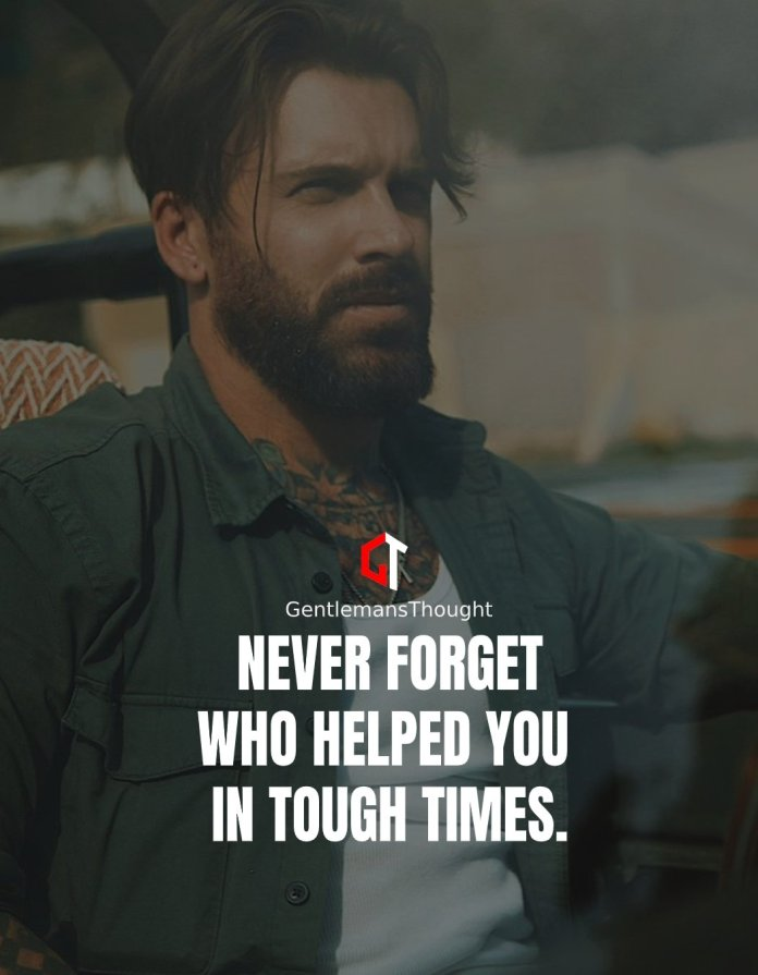Never forget who helped you in tough times.