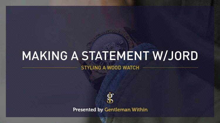 Making A Statement With Jord Watches | GENTLEMAN WITHIN