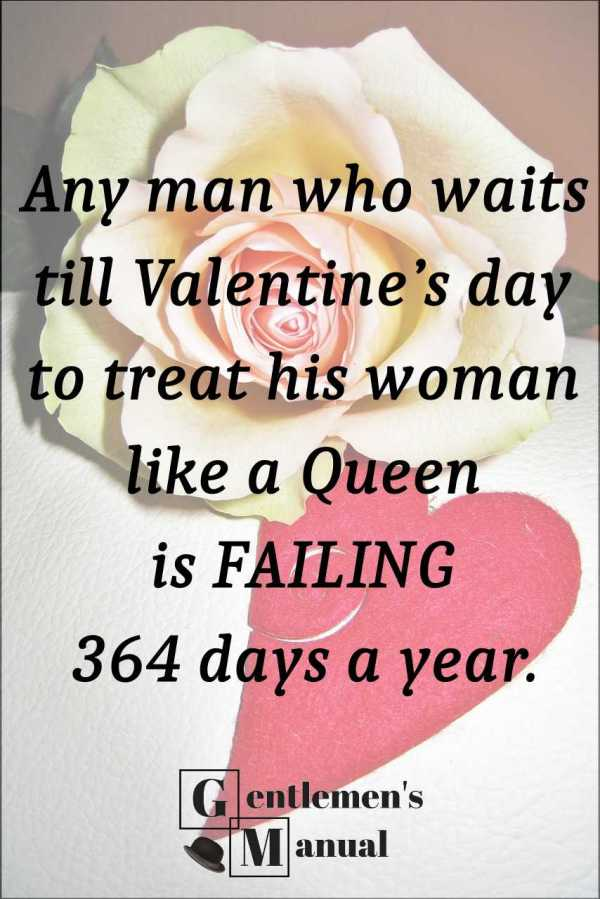 Any man who waits till Valentine's day to treat his woman like a queen is failing 364 days a year.